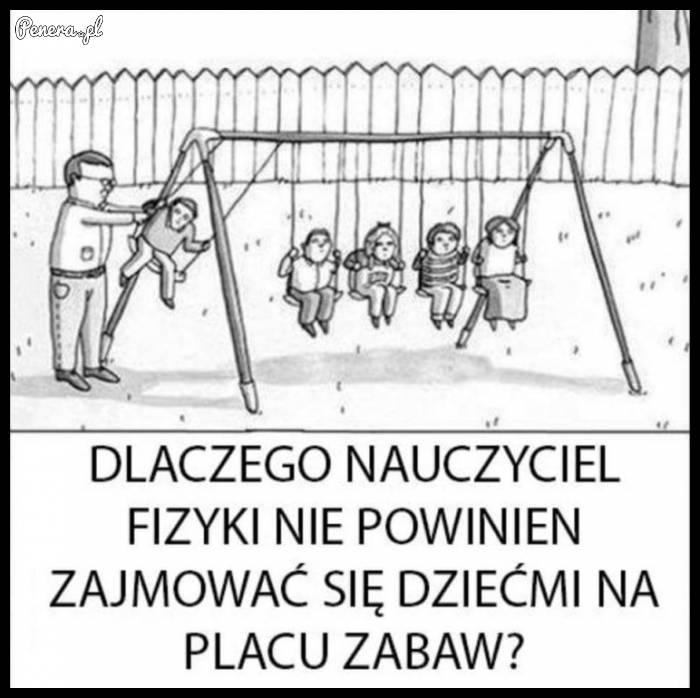 Dlaczego nauczyciel fizyki nie powinien zajmować się dziećmi na placu zabaw?